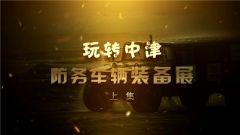 《军迷淘天下》 20190714 玩转中津防务车辆装备展(上集)