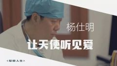 """《军旅人生》20190718杨仕明:让""""天使听见爱"""""""