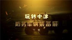 《军迷淘天下》 20190721 玩转中津防务车辆装备展(下集)