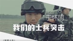 《军旅人生》20190722 于怀同:我们的士兵突击