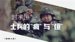 """《军旅人生》 20190724 封宇恒:士兵的""""疯""""与""""恒"""""""
