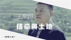 《军旅人生》 20190725 王军恒:情牵黄土地