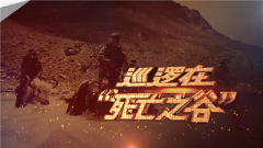 """《军事纪实》 20190812 巡逻在""""死亡之谷"""""""