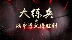 《讲武堂》20190818大练兵(上)——战中淬火得胜利