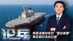"""论兵·韩军将建""""准航母"""" 提升海空战斗力应对日本威胁"""
