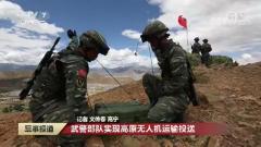 武警部队:实现高原无人机运输投送