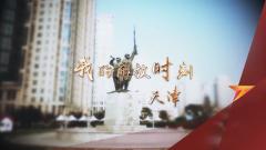 预告片:《军迷行天下》本期播出《我的解放时刻·天津》