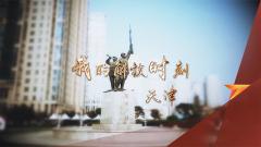 《军迷行天下》20190918 我的解放时刻·天津