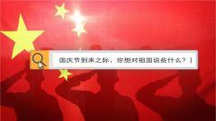 【军视V话】国庆节,你有什么话对祖国说?