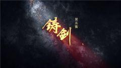 大型电视纪录片《祖国在召唤》即将播出第五集《铸剑》