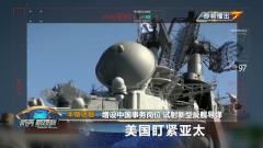 《防務新觀察》20191007增設中國事務崗位 試射新型反艦導彈 美國盯緊亞太
