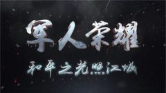 《讲武堂》20191013 军人荣耀——和平之光照江城
