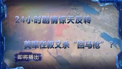 """《军事制高点》20191027 24小时剧情惊天反转 美军在叙又杀""""回马枪""""?"""