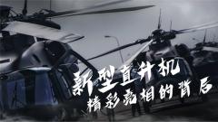 《军事纪实》20191030《新型直升机精彩亮相的背后》
