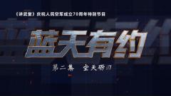 《讲武堂》20191103《蓝天有约》第二集《空天砺刃》