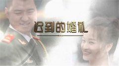 《军事纪实》今日播出《迟到的婚礼》