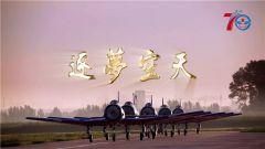 《逐夢空天》人民空軍70年:航空兵體系作戰能力實現新跨越