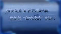 """《軍事制高點》20191110 盟友鬧矛盾 自己也矛盾 強扭的""""印太戰略""""甜嗎?"""