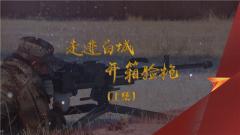 《军迷行天下》 20191127 走进白城 开箱验枪(上集)