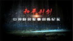 《军事纪实》今日播出《和平利剑——中外联合军事训练纪实》