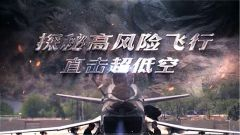 《军事纪实》今日播出《探秘高风险飞行——直击超低空》