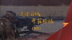 《军迷行天下》20191204走进白城开箱验枪 下集