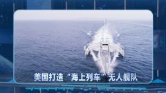 """美""""海上列車""""無人艦隊永遠無需返港?曹衛東:作戰后需返港保養"""