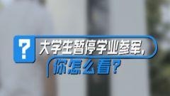 支持or反對?街采:大學生暫停學業參軍,你怎么看?