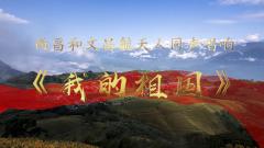西昌、文昌航天人同声唱响《我的祖国》