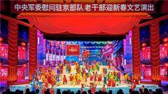 中央军委慰问驻京部队老干部迎新春文艺演出将于今晚在央视播出