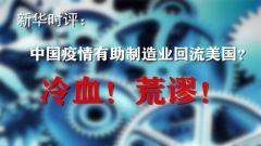 新華時評:中國疫情有助制造業回流美國?冷血!荒謬!