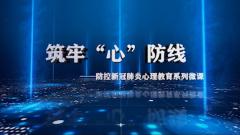 """《筑牢""""心""""防线》防控新冠肺炎心理教育系列微课"""