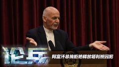 论兵·阿富汗总统拒放塔利班囚犯 国内局势仍然混乱
