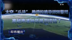 """《军事制高点》20200315太空""""斗法"""" 美俄构建导弹预警网 高超声速神话是否终结?"""