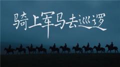 《军事纪实》 20200324 骑上军马去巡逻