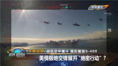"""《防務新觀察》20200325 戰機空中纏斗 模擬摧毀S-400 美俄極地交鋒展開""""絕密行動""""?"""