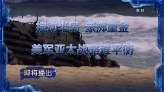 预告:《军事制高点》即将播出《搅动半岛 豪掷重金 美军亚太战略难平衡》