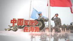 《军事纪实》20200414 中国军医在海外
