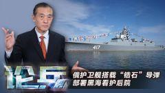 """论兵·俄护卫舰搭载""""锆石""""导弹 部署黑海看护后院"""