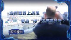 """预告:《军事制高点》即将播出《当病毒登上战舰要战""""疫""""还是要战备?》"""