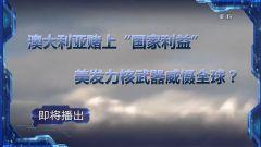 """预告:《军事制高点》即将播出《澳大利亚赌上""""国家利益"""" 美发力核武器威慑全球》"""