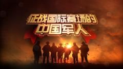 《军事纪实》20200519征战国际赛场的中国军人之忠诚朋友