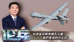 论兵:台湾欲采购美国无人机 葫芦里卖的什么药?