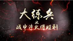 《讲武堂》20200524《大练兵》之《战中淬火得胜利》
