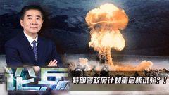 論兵·美計劃重啟核試驗傳遞危險信號?
