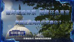 预告:《军事制高点》即将播出《肆意破坏军控 随意任免高官 美国正走向外交军事化?》