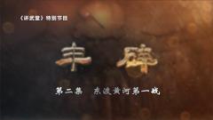 《讲武堂》20200614 丰碑之东渡黄河第一战