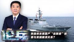 """論兵:韓國將發展國產""""宙斯盾""""艦 要與美國撇清關系?"""