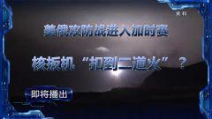"""預告:《軍事制高點》即將播出《美俄攻防戰進入加時賽 核扳機""""扣到二道火""""?》"""