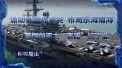 """预告:《军事制高点》即将播出《 煽动钓鱼岛冲突 布局东海南海 美国的亚太""""套路""""坑了谁?》"""